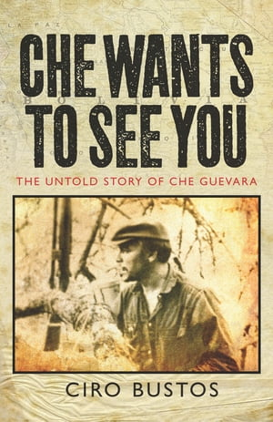 Che Wants to See You The Untold Story of Che Guevara