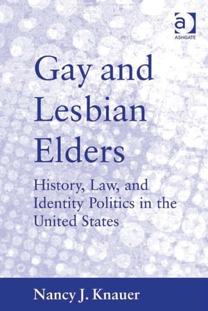 Gay and Lesbian Elders History,  Law,  and Identity Politics in the United States