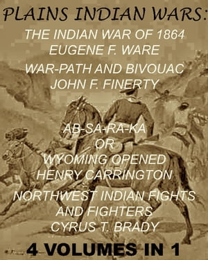 "The Plains Indian Wars: Indian War of 1864,  War-Path & Bivouac,  Ab-Sa-Ra-Ka Or Wyoming Opened,  & Northwest Indian Fights & Fighters"" (4 Volumes In 1)"