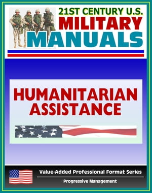 21st Century U.S. Military Manuals: Multiservice Procedures for Humanitarian Assistance Operations - HA - FM 100-23-1 (Value-Added Professional Format