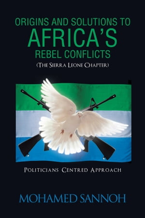 ORIGINS AND SOLUTIONS TO AFRICA?S REBEL CONFLICTS (THE SEIRRA LEONE CHAPTER) POLITICIANS CENTERED APPROACH