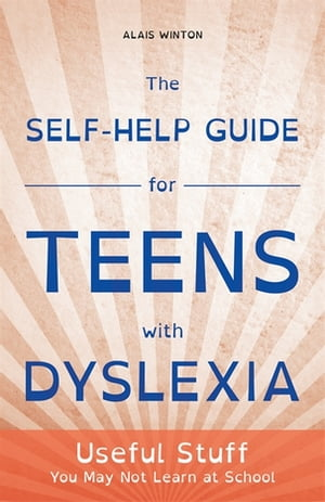 The Self-Help Guide for Teens with Dyslexia Useful Stuff You May Not Learn at School