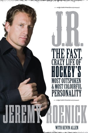 J.R. The Fast,  Crazy Life of Hockey?s Most Outspoken and Most Colourful Personality