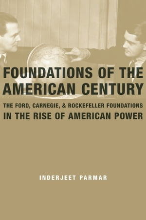 Foundations of the American Century The Ford,  Carnegie,  and Rockefeller Foundations in the Rise of American Power