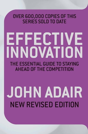 Effective Innovation REVISED EDITION The Essential Guide to Staying Ahead of the Competition