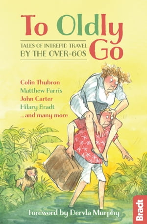 To Oldly Go: Tales of Intrepid Travel by the Over-60s