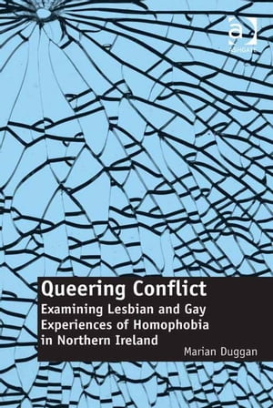 Queering Conflict Examining Lesbian and Gay Experiences of Homophobia in Northern Ireland