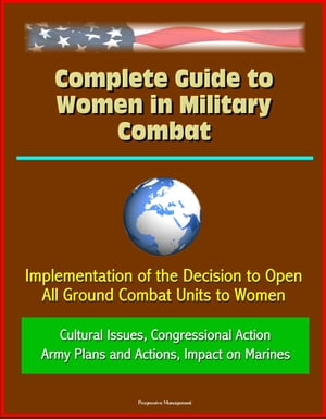 Complete Guide to Women in Military Combat: Implementation of the Decision to Open All Ground Combat Units to Women,  Cultural Issues,  Congressional Ac