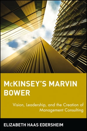 McKinsey's Marvin Bower Vision,  Leadership,  and the Creation of Management Consulting