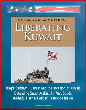 Liberating Kuwait: U.S. Marines in the Gulf War,  1990-1991,  Iraq's Saddam Hussein and the Invasion of Kuwait,  Defending Saudi Arabia,  Air War,  Scuds,