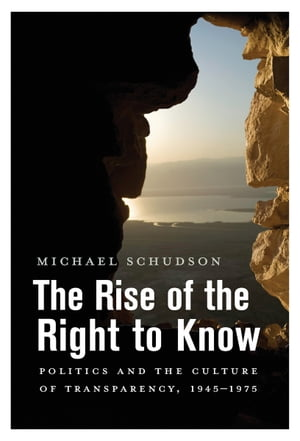 The Rise of the Right to Know Politics and the Culture of Transparency,  1945-1975