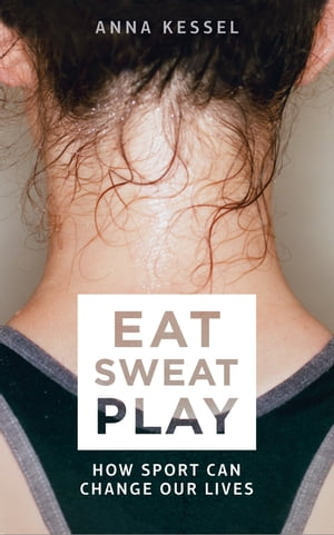 Eat Sweat Play How Sport Can Change Our Lives
