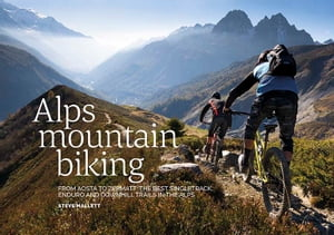 Alps Mountain Biking From Aosta to Zermatt: The Best Singletrack,  Enduro and Downhill Trails in the Alps
