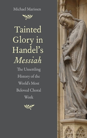 Tainted Glory in Handel's Messiah The Unsettling History of the World's Most Beloved Choral Work
