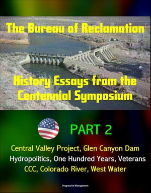 The Bureau of Reclamation: History Essays from the Centennial Symposium - Part 2: Central Valley Project,  Glen Canyon Dam,  Hydropolitics,  One Hundred