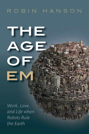 The Age of Em Work,  Love and Life when Robots Rule the Earth