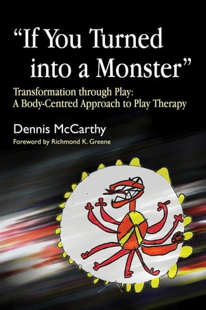 """""""If You Turned into a Monster"""" Transformation through Play: A Body-Centred Approach to Play Therapy"""