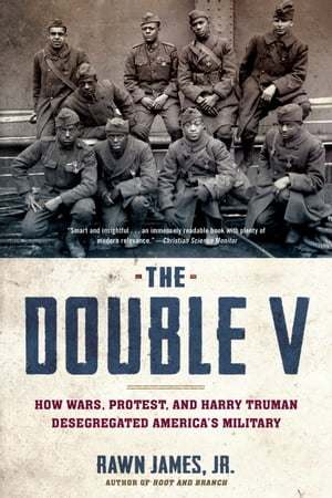 The Double V How Wars,  Protest,  and Harry Truman Desegregated America?s Military
