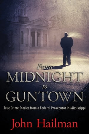 From Midnight to Guntown True Crime Stories from a Federal Prosecutor in Mississippi