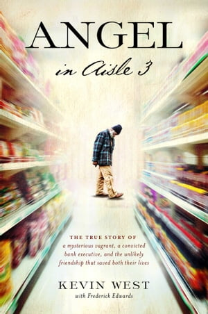 Angel in Aisle 3 The True Story of a Mysterious Vagrant,  a Convicted Bank Executive,  and the Unlikely Friendship That Saved Both Their Lives