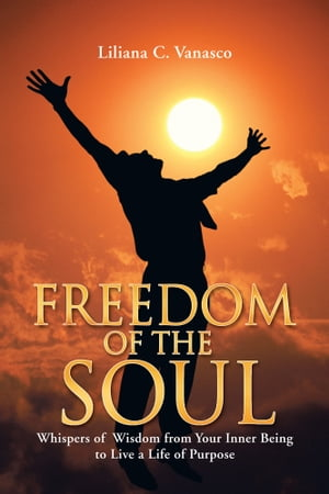 Freedom of the Soul Whispers of Wisdom from Your Inner Being to Live a Life of Purpose