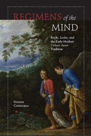 Regimens of the Mind Boyle,  Locke,  and the Early Modern Cultura Animi Tradition