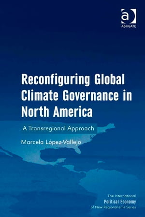 Reconfiguring Global Climate Governance in North America A Transregional Approach