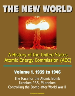 The New World: A History of the United States Atomic Energy Commission (AEC) - Volume 1,  1939 to 1946 - The Race for the Atomic Bomb,  Uranium 235,  Plu