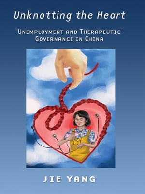 Unknotting the Heart Unemployment and Therapeutic Governance in China