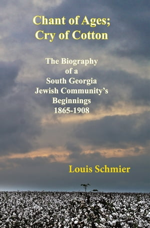 CHANT OF AGES; CRY OF COTTON THE BIOGRAPHY OF A SOUTH GEORGIA JEWISH COMMUNITY'S BEGINNINGS,  1865-1908