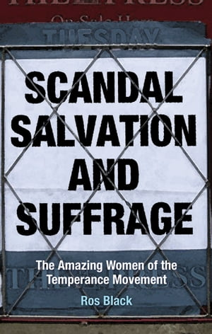 Scandal,  Salvation and Suffrage The Amazing Women of the Temperance Movement