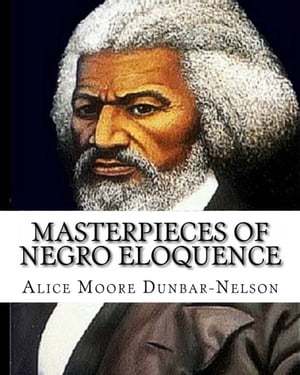 Masterpieces of Negro Eloquence The Best Speeches delivered by the Negro from the days of Slavery to the Present time.