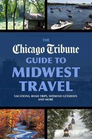 The Chicago Tribune Guide to Midwest Travel Vacations,  Road Trips,  Weekend Getaways and More