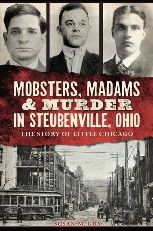 Mobsters,  Madams & Murder in Steubenville,  Ohio The Story of Little Chicago