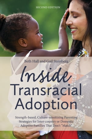 """Inside Transracial Adoption Strength-based,  Culture-sensitizing Parenting Strategies for Inter-country or Domestic Adoptive Families That Don't """"Match"""