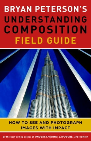 Bryan Peterson's Understanding Composition Field Guide How to See and Photograph Images with Impact