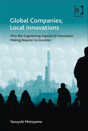 Global Companies,  Local Innovations Why the Engineering Aspects of Innovation Making Require Co-location