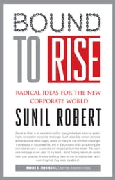 SUNIL ROBERT - BOUND TO RISE : RADICAL IDEAS FOR THE NEW CORPORATE WORLD