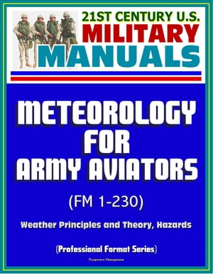 21st Century U.S. Military Manuals: Meteorology for Army Aviators (FM 1-230) - Weather Principles and Theory,  Hazards (Professional Format Series)