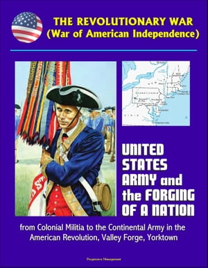 The Revolutionary War (War of American Independence): United States Army and the Forging of a Nation,  from Colonial Militia to the Continental Army in