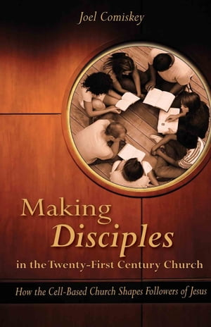 Making Disciples in the Twenty-First Century Church How the Cell-Based Church Shapes Followers of Jesus