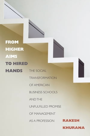 From Higher Aims to Hired Hands The Social Transformation of American Business Schools and the Unfulfilled Promise of Management as a Profession