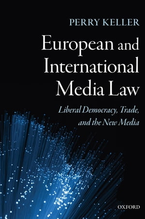 European and International Media Law Liberal Democracy,  Trade,  and the New Media