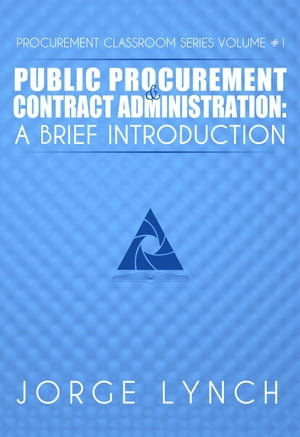 Public Procurement and Contract Administration: A Brief Introduction Procurement ClassRoom Series,  #1