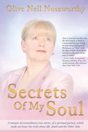 Secrets Of My Soul A memoir of extraordinary true stories,  of a spiritual journey,  which made me know the truth about life,  death and the Other Side.
