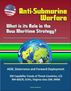 Anti-Submarine Warfare: What is its Role in the New Maritime Strategy? ASW,  Deterrence and Forward Deployment,  SSK Capability Trends of Threat Countri