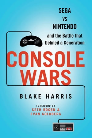 Console Wars Sega Vs Nintendo - and the Battle that Defined a Generation