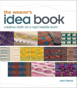 The Weaver's Idea Book Creative Cloth on a Rigid Heddle Loom