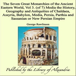 The Seven Great Monarchies of The Ancient Eastern World, Vol 3. (of 7): Media The History, Geography and Antiquities of Chaldaea, Assyria, Babylon, Media, Persia, Parthia and Sassanian or New Persian Empire