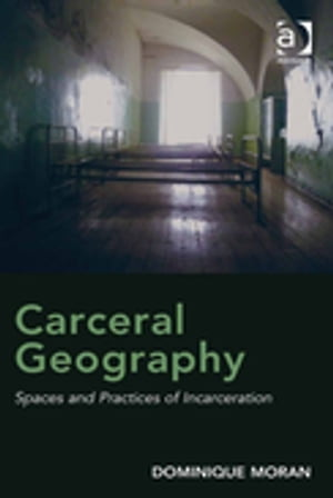 Carceral Geography Spaces and Practices of Incarceration